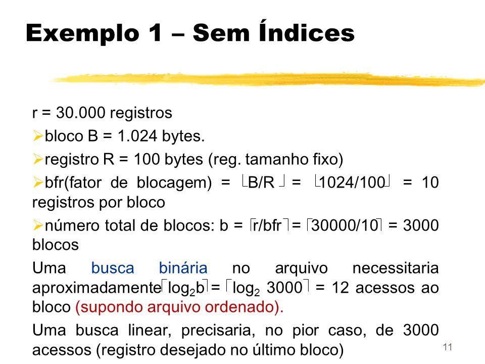 11 Exemplo 1 – Sem Índices r = 30.000 registros bloco B = 1.024 bytes. registro R = 100 bytes (reg. tamanho fixo) bfr(fator de blocagem) = B/R = 1024/