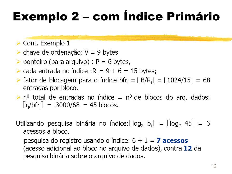 12 Exemplo 2 – com Índice Primário Cont. Exemplo 1 chave de ordenação: V = 9 bytes ponteiro (para arquivo) : P = 6 bytes, cada entrada no índice :R i