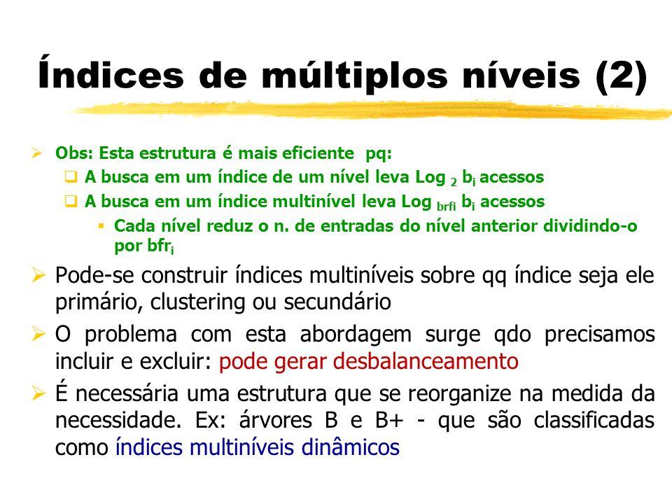 Obs: Esta estrutura é mais eficiente pq: A busca em um índice de um nível leva Log 2 b i acessos A busca em um índice multinível leva Log brfi b i ace