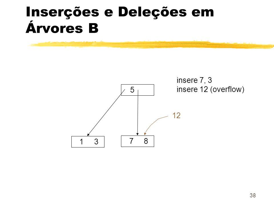 38 Inserções e Deleções em Árvores B 5 1 3 7 8 insere 7, 3 insere 12 (overflow) 12