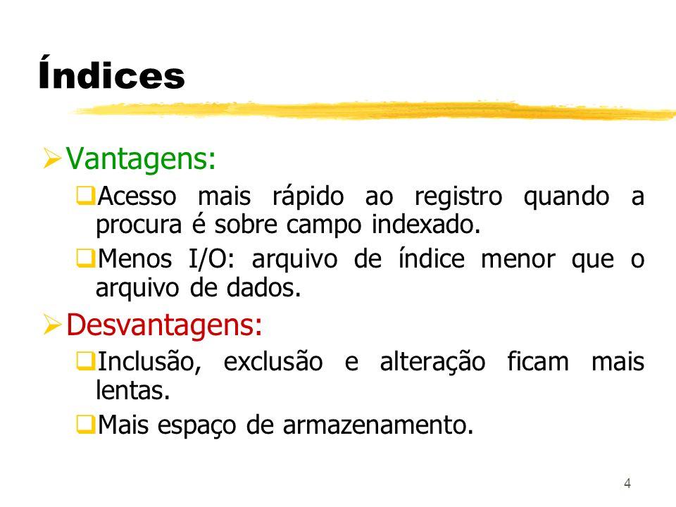 4 Índices Vantagens: Acesso mais rápido ao registro quando a procura é sobre campo indexado. Menos I/O: arquivo de índice menor que o arquivo de dados