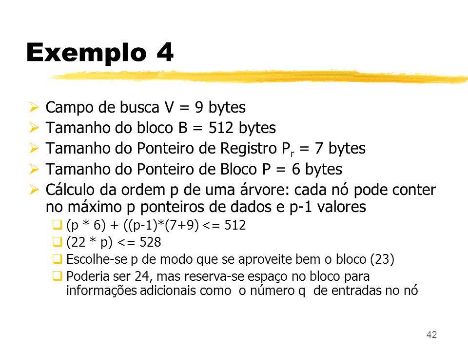 42 Exemplo 4 Campo de busca V = 9 bytes Tamanho do bloco B = 512 bytes Tamanho do Ponteiro de Registro P r = 7 bytes Tamanho do Ponteiro de Bloco P =