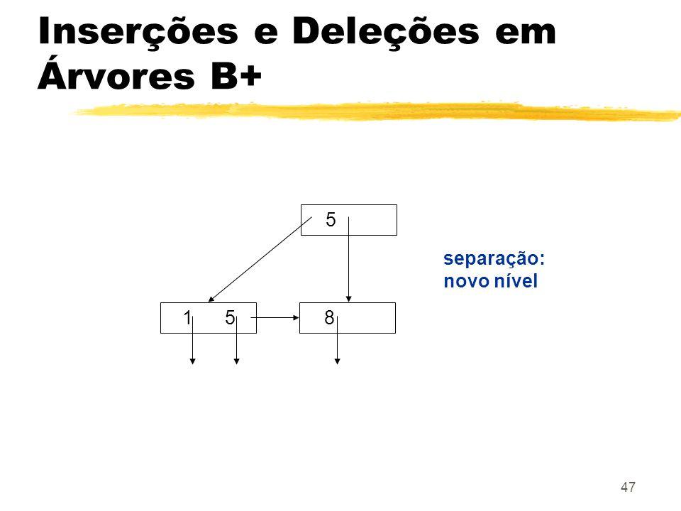 47 5 1 58 separação: novo nível Inserções e Deleções em Árvores B+