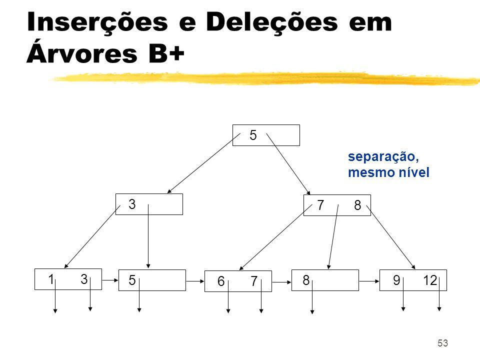 53 5 3 7 8 8 1 3 5 9 12 6 7 separação, mesmo nível Inserções e Deleções em Árvores B+