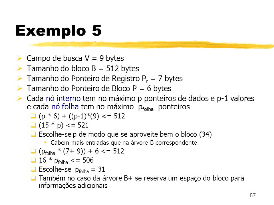 57 Exemplo 5 Campo de busca V = 9 bytes Tamanho do bloco B = 512 bytes Tamanho do Ponteiro de Registro P r = 7 bytes Tamanho do Ponteiro de Bloco P =