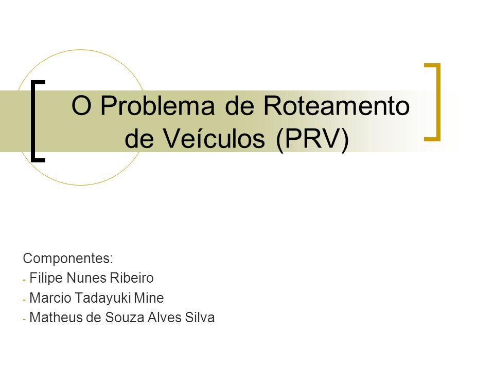 O Problema de Roteamento de Veículos (PRV) Componentes: - Filipe Nunes Ribeiro - Marcio Tadayuki Mine - Matheus de Souza Alves Silva