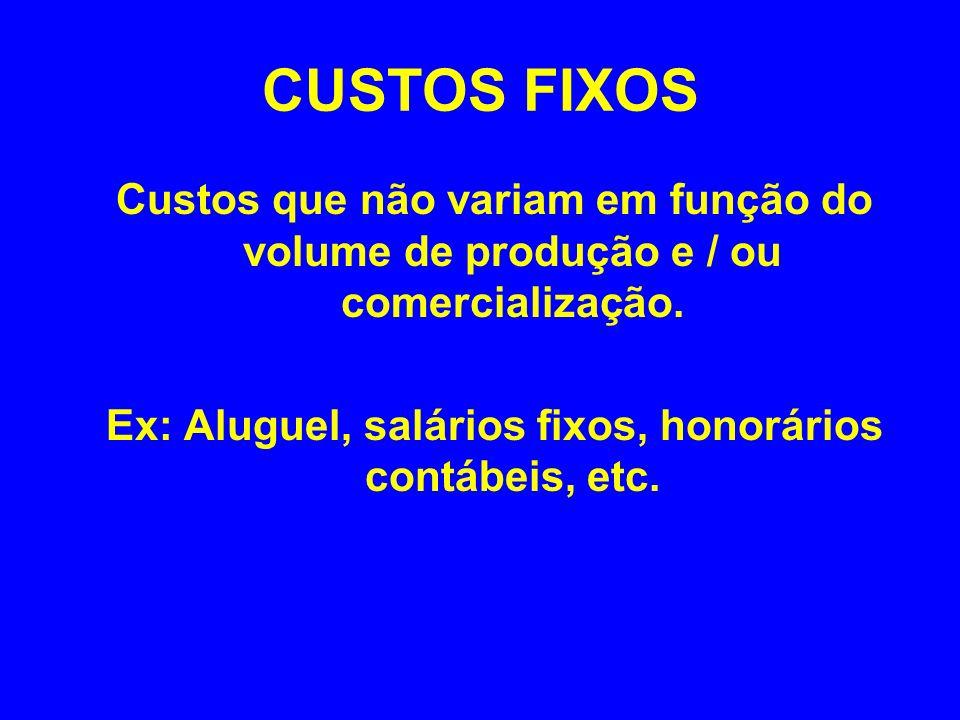 CUSTOS FIXOS Custos que não variam em função do volume de produção e / ou comercialização. Ex: Aluguel, salários fixos, honorários contábeis, etc.