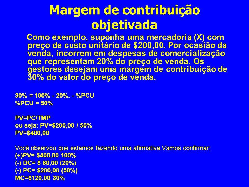 Margem de contribuição objetivada Como exemplo, suponha uma mercadoria (X) com preço de custo unitário de $200,00. Por ocasião da venda, incorrem em d