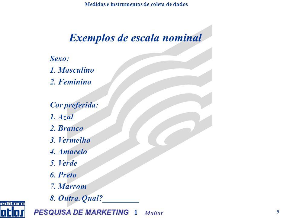 Mattar PESQUISA DE MARKETING 1 9 Exemplos de escala nominal Sexo: 1. Masculino 2. Feminino Cor preferida: 1. Azul 2. Branco 3. Vermelho 4. Amarelo 5.