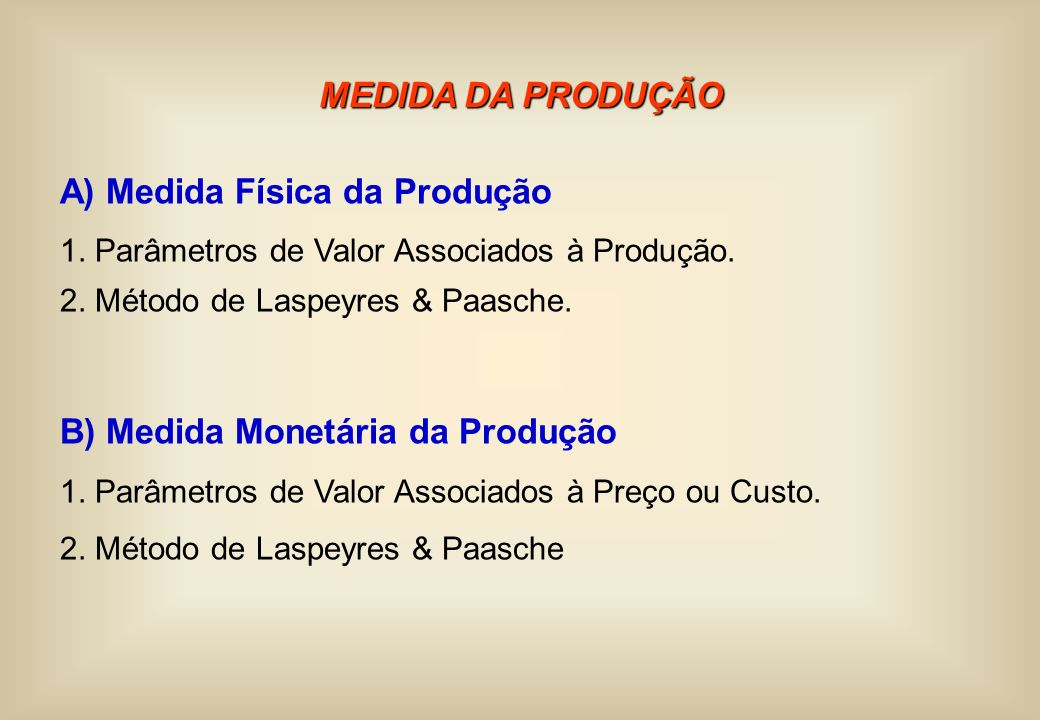 MEDIDA DA PRODUÇÃO A) Medida Física da Produção 1. Parâmetros de Valor Associados à Produção. 2. Método de Laspeyres & Paasche. B) Medida Monetária da