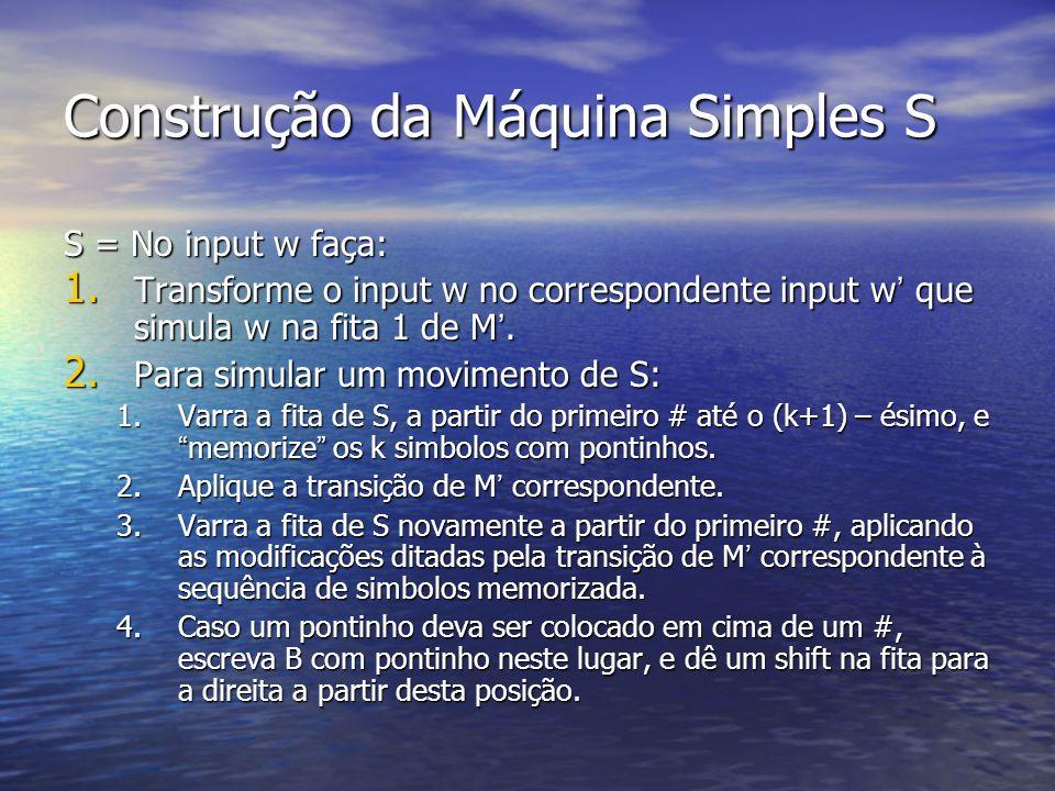 S = No input w faça: 1. Transforme o input w no correspondente input w que simula w na fita 1 de M. 2. Para simular um movimento de S: 1.Varra a fita