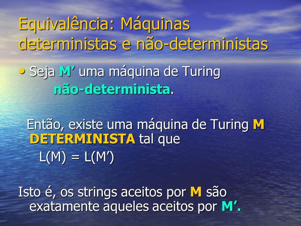 Equivalência: Máquinas deterministas e não-deterministas Seja M uma máquina de Turing Seja M uma máquina de Turing não-determinista. não-determinista.
