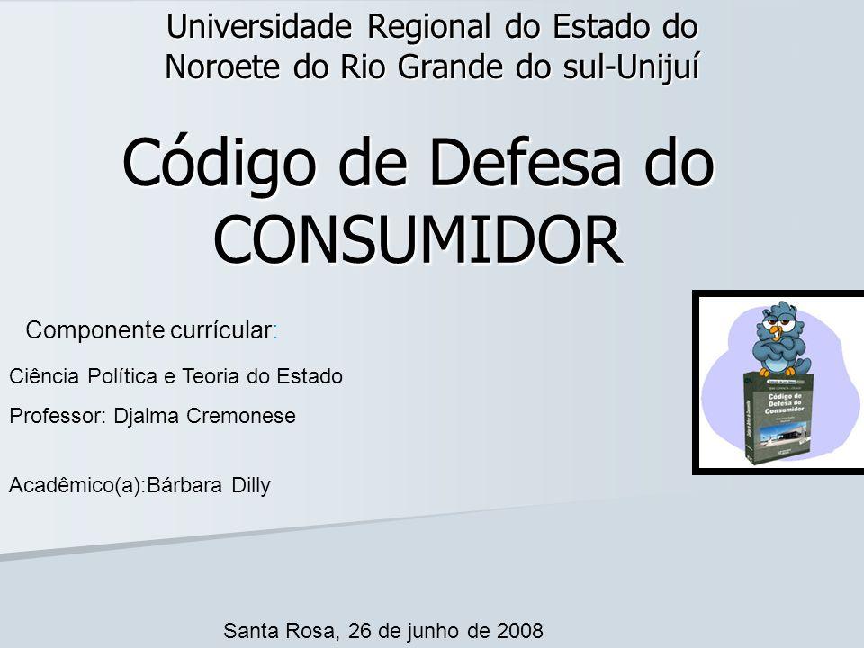 Código de Defesa do CONSUMIDOR Universidade Regional do Estado do Noroete do Rio Grande do sul-Unijuí Ciência Política e Teoria do Estado Professor: D