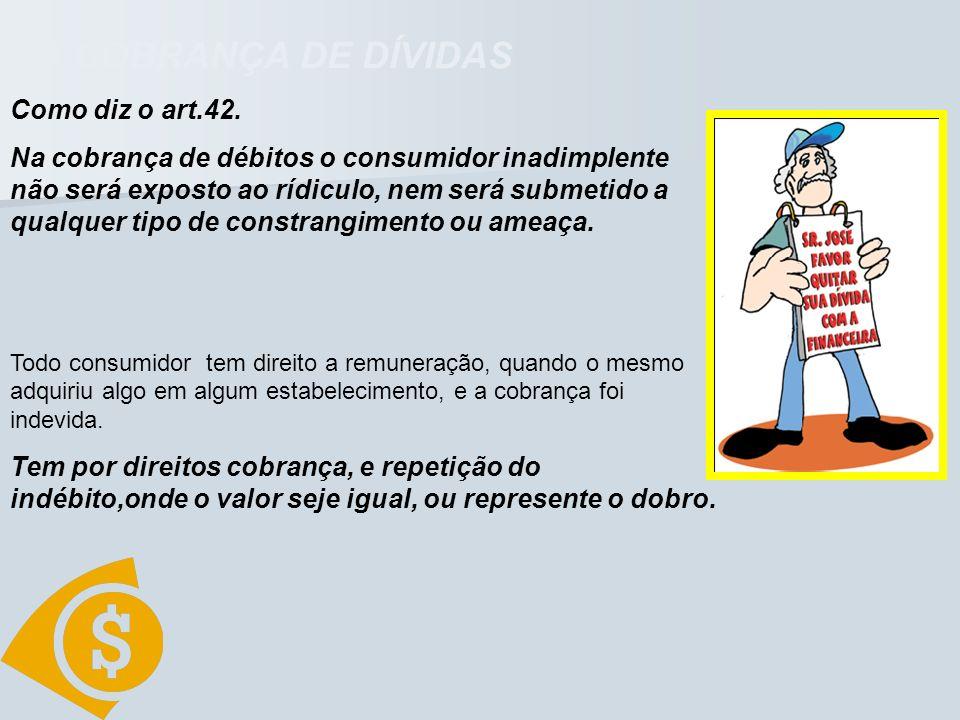 DA COBRANÇA DE DÍVIDAS Como diz o art.42. Na cobrança de débitos o consumidor inadimplente não será exposto ao rídiculo, nem será submetido a qualquer