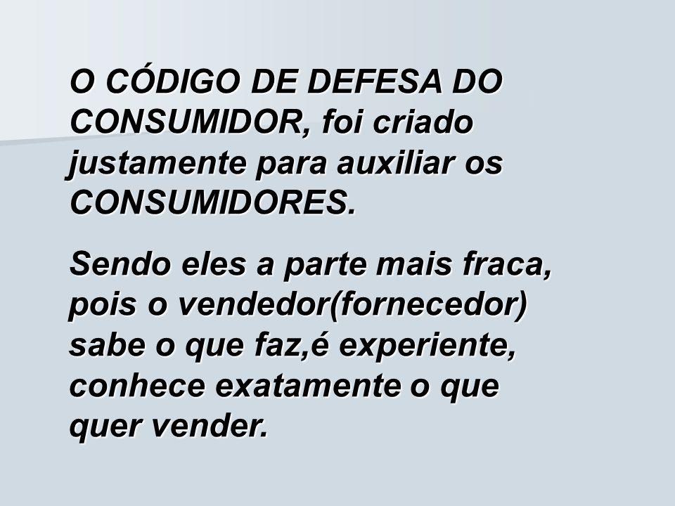 O CÓDIGO DE DEFESA DO CONSUMIDOR, foi criado justamente para auxiliar os CONSUMIDORES. Sendo eles a parte mais fraca, pois o vendedor(fornecedor) sabe