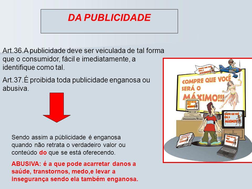 DA PUBLICIDADE Art.36.A publicidade deve ser veiculada de tal forma que o consumidor, fácil e imediatamente, a identifique como tal. Art.37.É proibida