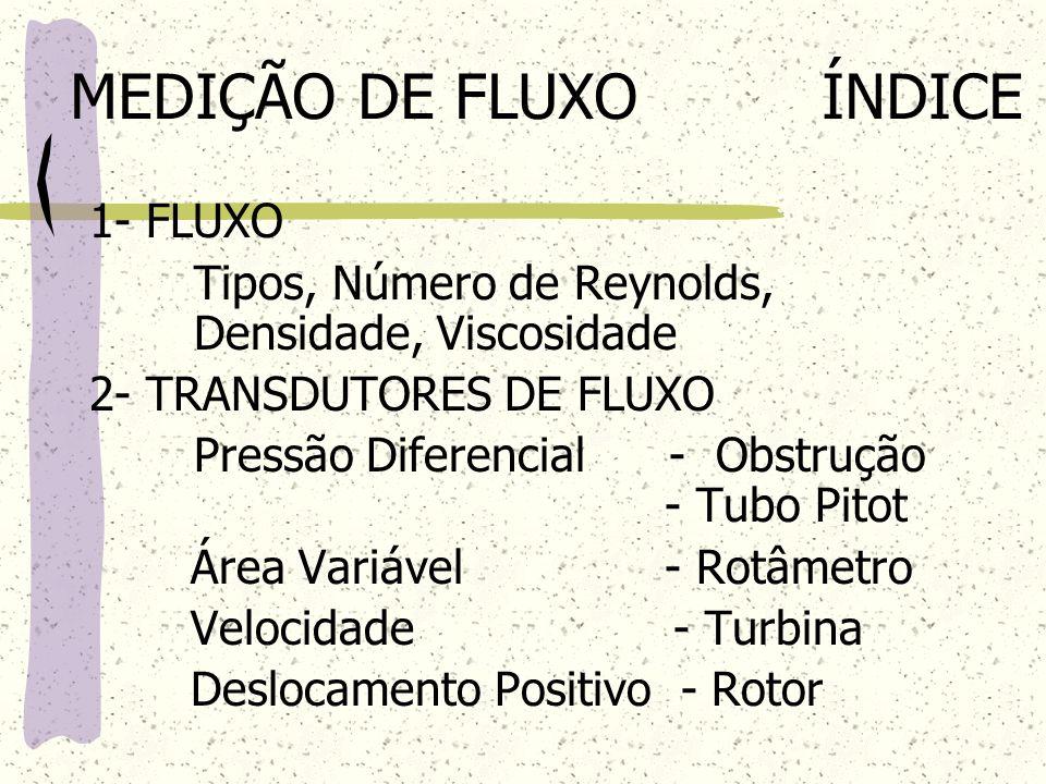 MEDIÇÃO DE FLUXO ÍNDICE 1- FLUXO Tipos, Número de Reynolds, Densidade, Viscosidade 2- TRANSDUTORES DE FLUXO Pressão Diferencial - Obstrução - Tubo Pit