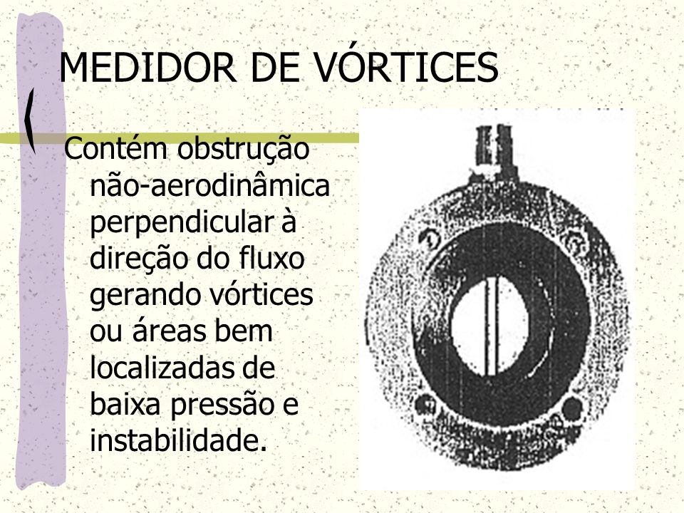 MEDIDOR DE VÓRTICES Contém obstrução não-aerodinâmica perpendicular à direção do fluxo gerando vórtices ou áreas bem localizadas de baixa pressão e in