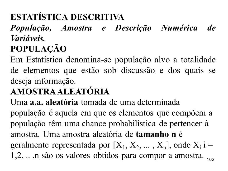102 ESTATÍSTICA DESCRITIVA População, Amostra e Descrição Numérica de Variáveis. POPULAÇÃO Em Estatística denomina-se população alvo a totalidade de e