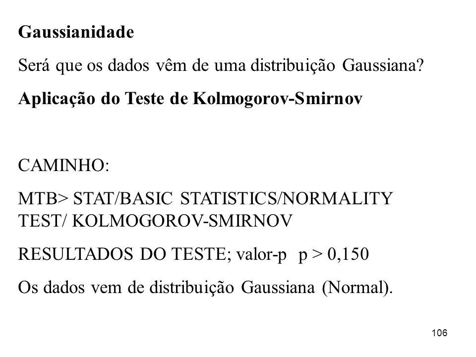 106 Gaussianidade Será que os dados vêm de uma distribuição Gaussiana? Aplicação do Teste de Kolmogorov-Smirnov CAMINHO: MTB> STAT/BASIC STATISTICS/NO