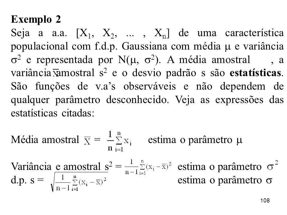 108 Exemplo 2 Seja a a.a. [X 1, X 2,..., X n ] de uma característica populacional com f.d.p. Gaussiana com média e variância 2 e representada por N(,