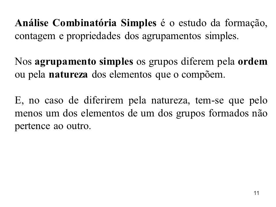 11 Análise Combinatória Simples é o estudo da formação, contagem e propriedades dos agrupamentos simples. Nos agrupamento simples os grupos diferem pe