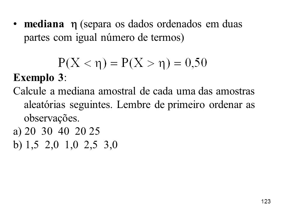 123 mediana (separa os dados ordenados em duas partes com igual número de termos) Exemplo 3: Calcule a mediana amostral de cada uma das amostras aleat