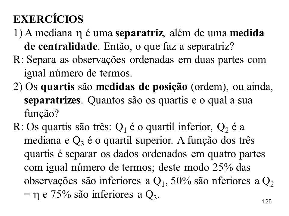 125 EXERCÍCIOS 1) A mediana é uma separatriz, além de uma medida de centralidade. Então, o que faz a separatriz? R: Separa as observações ordenadas em