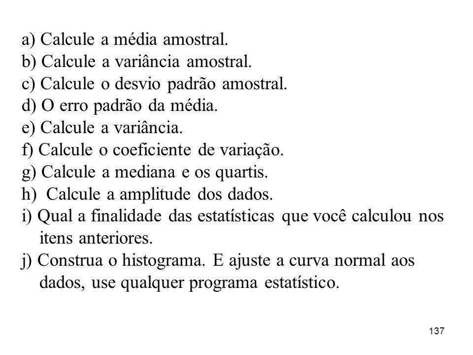 137 a) Calcule a média amostral. b) Calcule a variância amostral. c) Calcule o desvio padrão amostral. d) O erro padrão da média. e) Calcule a variânc