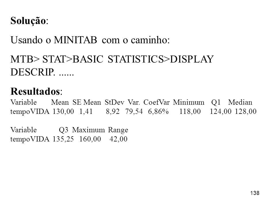138 Solução: Usando o MINITAB com o caminho: MTB> STAT>BASIC STATISTICS>DISPLAY DESCRIP....... Resultados: Variable Mean SE Mean StDev Var. CoefVar Mi