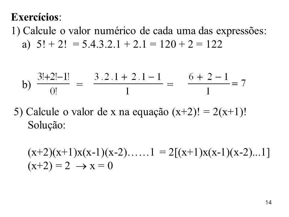 14 Exercícios: 1) Calcule o valor numérico de cada uma das expressões: a) 5! + 2! = 5.4.3.2.1 + 2.1 = 120 + 2 = 122 b) = = 5) Calcule o valor de x na