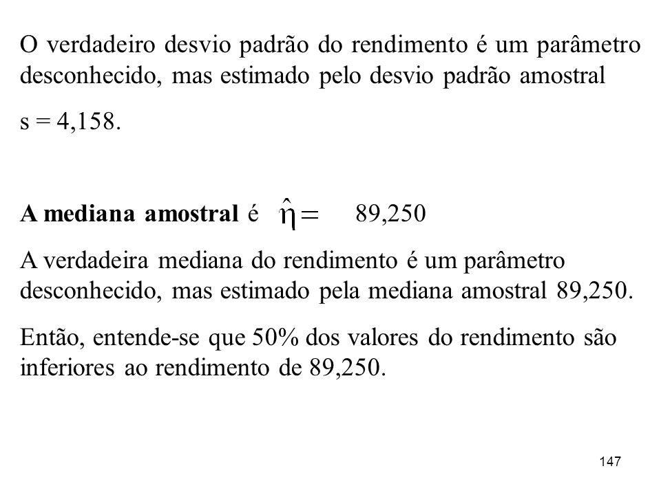 147 O verdadeiro desvio padrão do rendimento é um parâmetro desconhecido, mas estimado pelo desvio padrão amostral s = 4,158. A mediana amostral é 89,