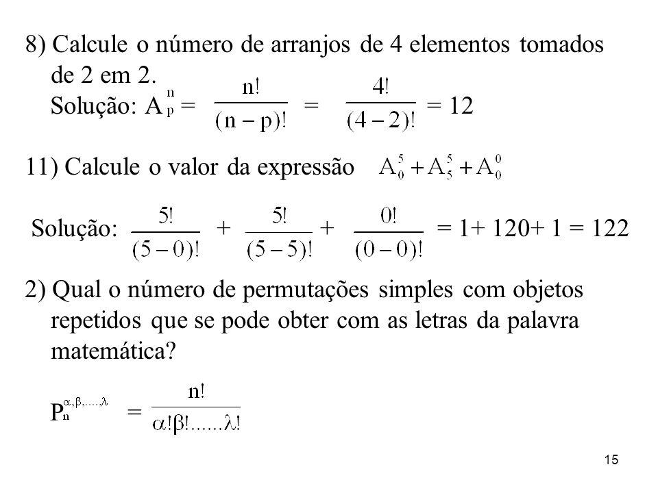 15 8) Calcule o número de arranjos de 4 elementos tomados de 2 em 2. Solução: A = = = 12 11) Calcule o valor da expressão Solução: + + = 1+ 120+ 1 = 1