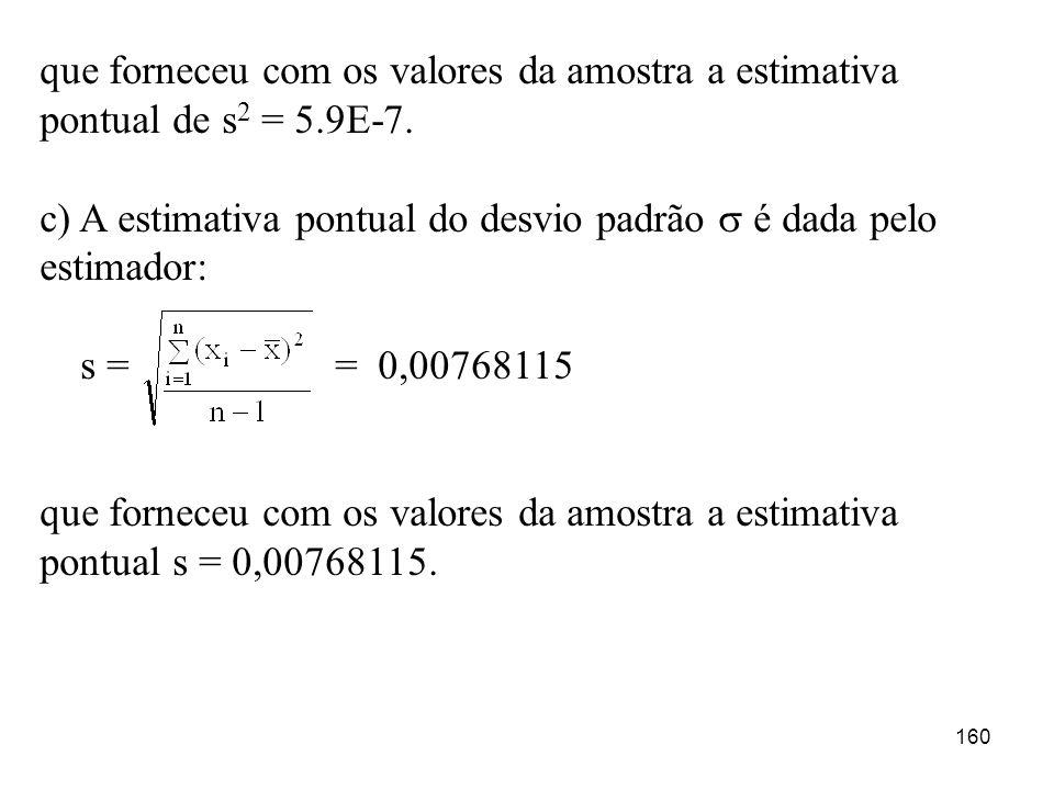 160 que forneceu com os valores da amostra a estimativa pontual de s 2 = 5.9E-7. c) A estimativa pontual do desvio padrão é dada pelo estimador: s = =
