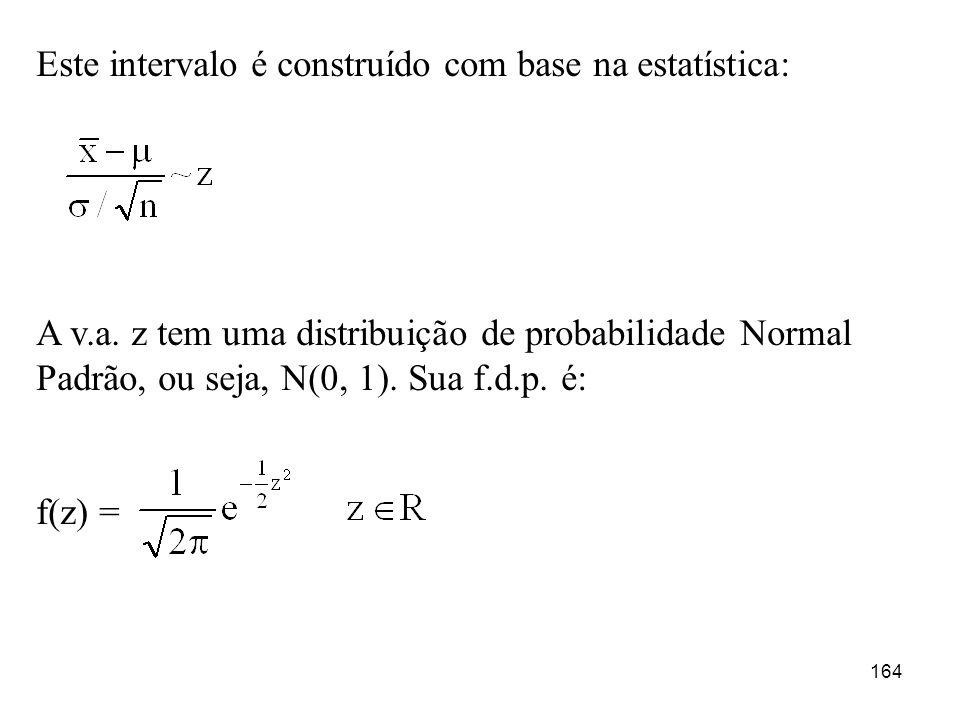 164 Este intervalo é construído com base na estatística: A v.a. z tem uma distribuição de probabilidade Normal Padrão, ou seja, N(0, 1). Sua f.d.p. é: