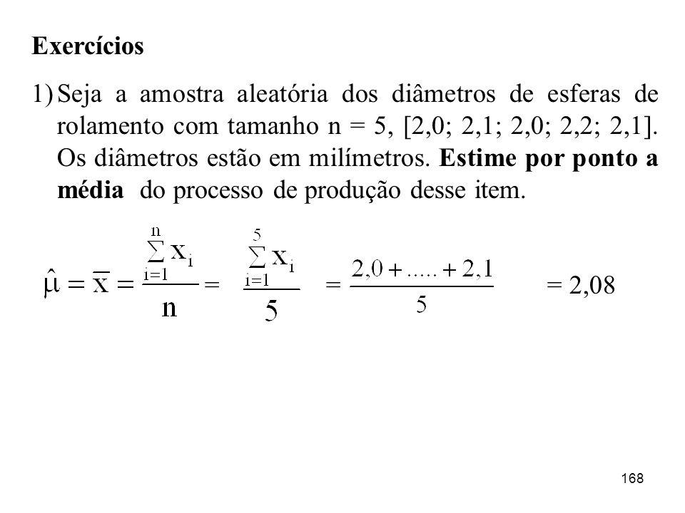168 Exercícios 1)Seja a amostra aleatória dos diâmetros de esferas de rolamento com tamanho n = 5, [2,0; 2,1; 2,0; 2,2; 2,1]. Os diâmetros estão em mi