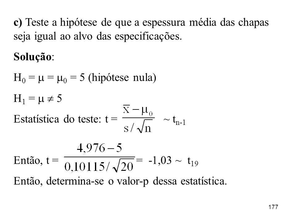 177 c) Teste a hipótese de que a espessura média das chapas seja igual ao alvo das especificações. Solução: H 0 = = 0 = 5 (hipótese nula) H 1 = 5 Esta