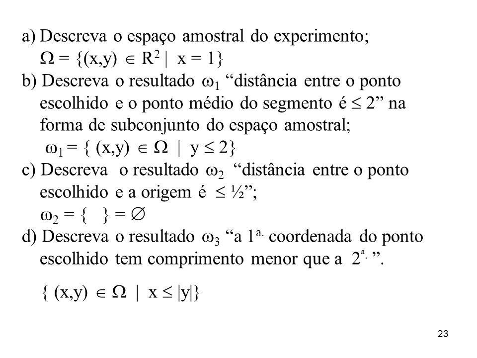 23 a)Descreva o espaço amostral do experimento; = {(x,y) R 2 | x = 1} b) Descreva o resultado 1 distância entre o ponto escolhido e o ponto médio do s