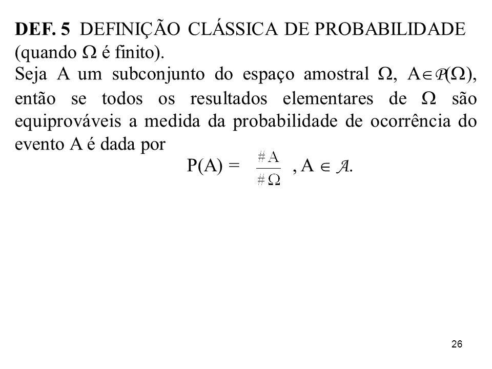26 DEF. 5 DEFINIÇÃO CLÁSSICA DE PROBABILIDADE (quando é finito). Seja A um subconjunto do espaço amostral, A P ( ), então se todos os resultados eleme