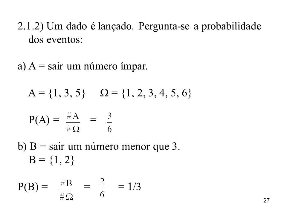 27 2.1.2) Um dado é lançado. Pergunta-se a probabilidade dos eventos: a)A = sair um número ímpar. A = {1, 3, 5} = {1, 2, 3, 4, 5, 6} P(A) = = b) B = s