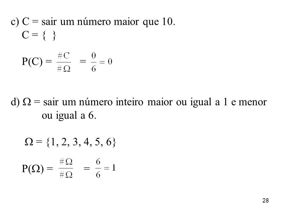 28 c) C = sair um número maior que 10. C = { } P(C) = = d) = sair um número inteiro maior ou igual a 1 e menor ou igual a 6. = {1, 2, 3, 4, 5, 6} P( )