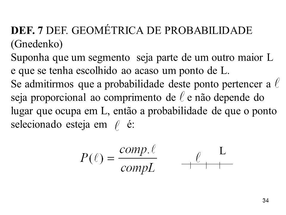 34 DEF. 7 DEF. GEOMÉTRICA DE PROBABILIDADE (Gnedenko) Suponha que um segmento seja parte de um outro maior L e que se tenha escolhido ao acaso um pont