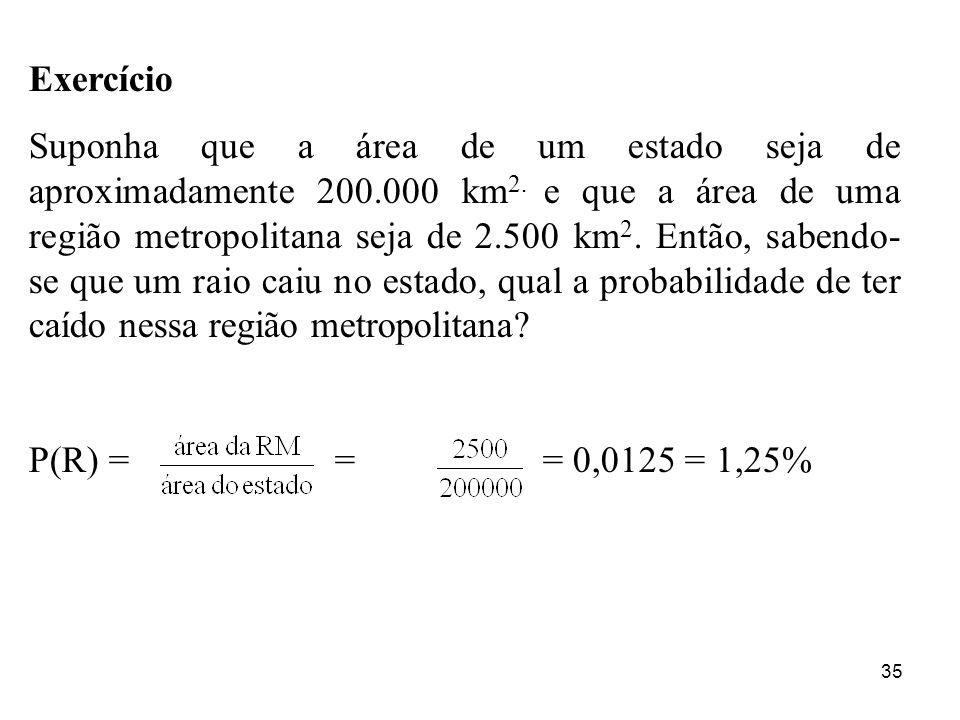 35 Exercício Suponha que a área de um estado seja de aproximadamente 200.000 km 2. e que a área de uma região metropolitana seja de 2.500 km 2. Então,
