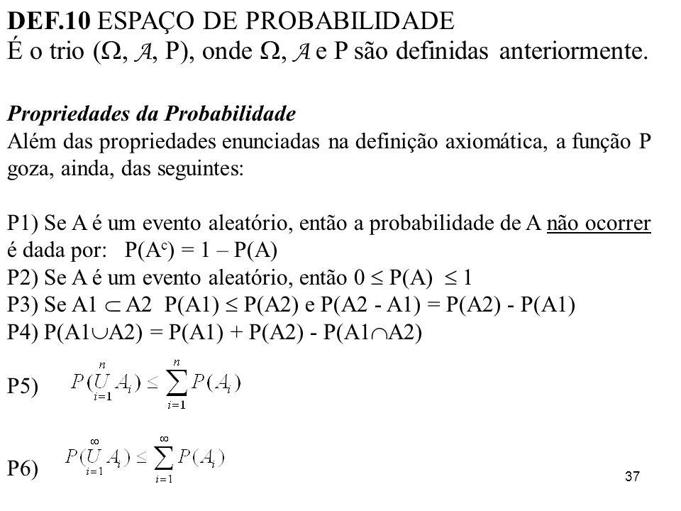 37 DEF.10 ESPAÇO DE PROBABILIDADE É o trio (, A, P), onde, A e P são definidas anteriormente. Propriedades da Probabilidade Além das propriedades enun