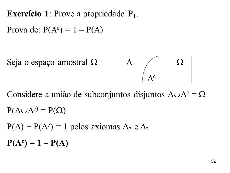39 Exercício 1: Prove a propriedade P 1. Prova de: P(A c ) = 1 – P(A) Seja o espaço amostral A A c Considere a união de subconjuntos disjuntos A A c =