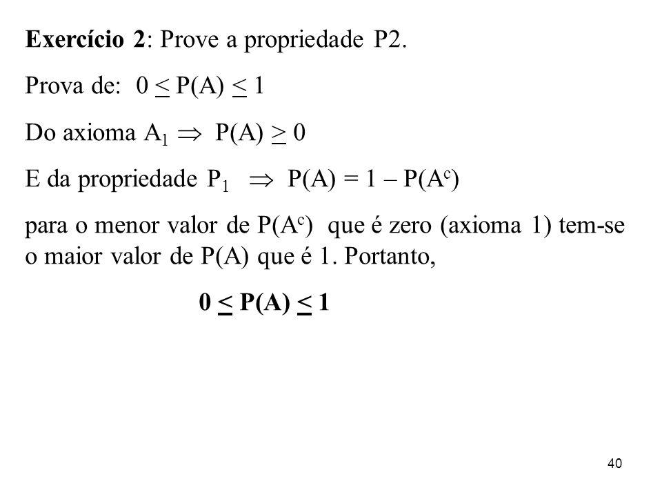 40 Exercício 2: Prove a propriedade P2. Prova de: 0 < P(A) < 1 Do axioma A 1 P(A) > 0 E da propriedade P 1 P(A) = 1 – P(A c ) para o menor valor de P(