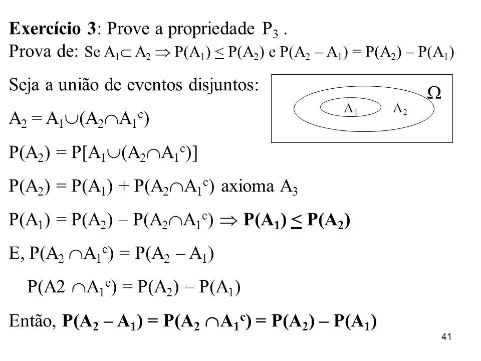 41 Exercício 3: Prove a propriedade P 3. Prova de: Se A 1 A 2 P(A 1 ) < P(A 2 ) e P(A 2 – A 1 ) = P(A 2 ) – P(A 1 ) Seja a união de eventos disjuntos: