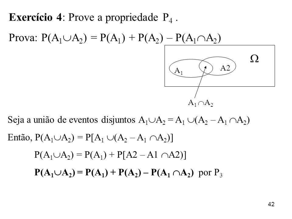 42 Exercício 4: Prove a propriedade P 4. Prova: P(A 1 A 2 ) = P(A 1 ) + P(A 2 ) – P(A 1 A 2 ) A1A1 A2 A 1 A 2 Seja a união de eventos disjuntos A 1 A