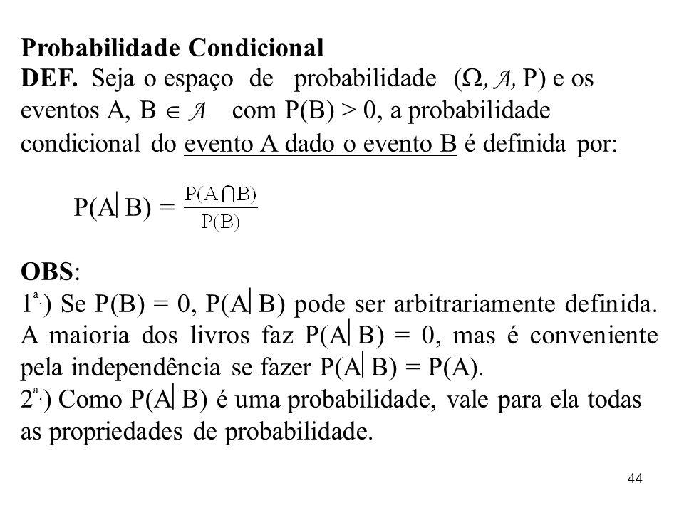 44 Probabilidade Condicional DEF. Seja o espaço de probabilidade (, A, P) e os eventos A, B A com P(B) > 0, a probabilidade condicional do evento A da