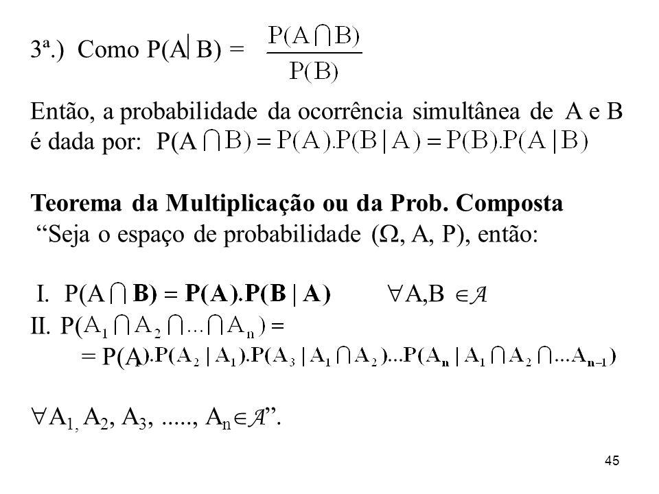 45 3ª.) Como P(A B) = Então, a probabilidade da ocorrência simultânea de A e B é dada por: P(A Teorema da Multiplicação ou da Prob. Composta Seja o es
